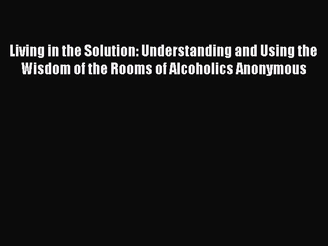 Read Living in the Solution: Understanding and Using the Wisdom of the Rooms of Alcoholics