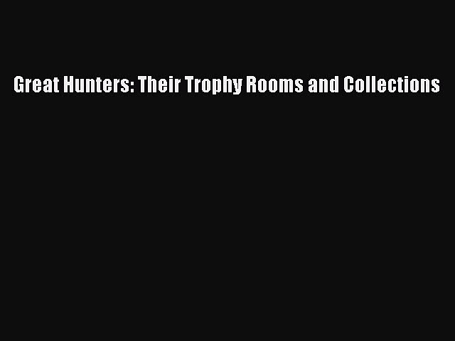 Download Great Hunters: Their Trophy Rooms and Collections Free Books